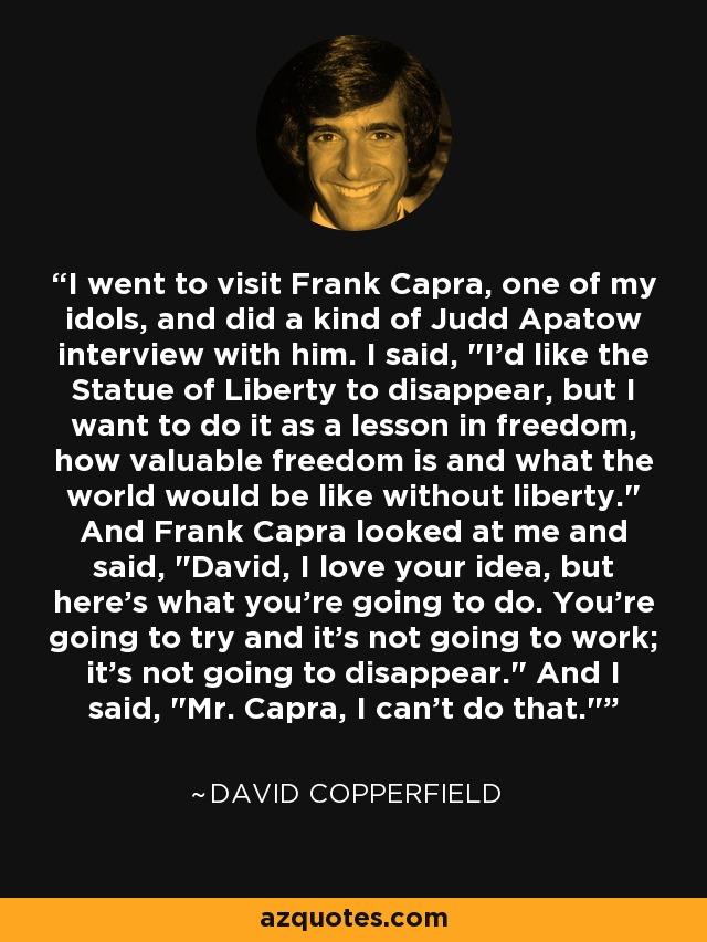 I went to visit Frank Capra, one of my idols, and did a kind of Judd Apatow interview with him. I said,