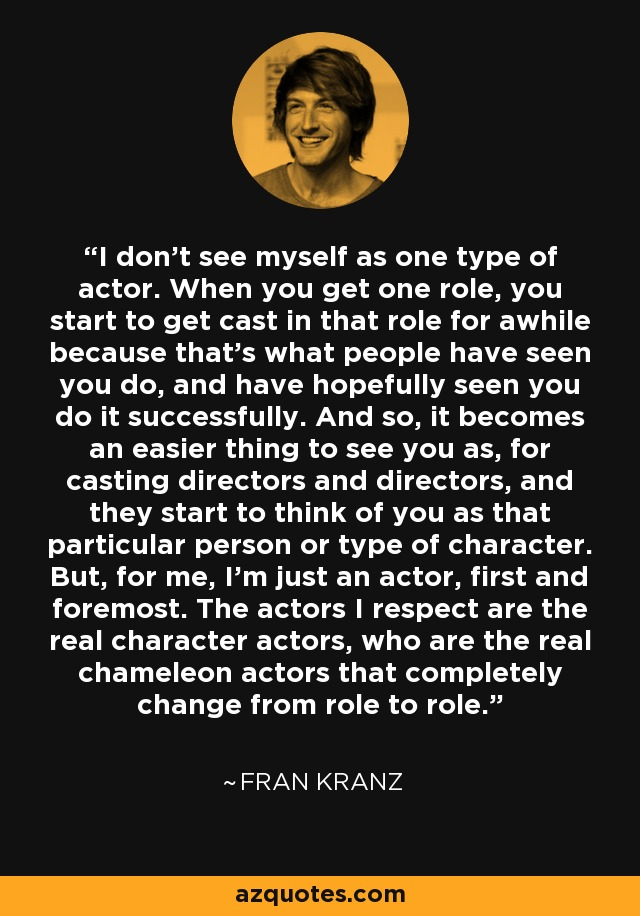 I don't see myself as one type of actor. When you get one role, you start to get cast in that role for awhile because that's what people have seen you do, and have hopefully seen you do it successfully. And so, it becomes an easier thing to see you as, for casting directors and directors, and they start to think of you as that particular person or type of character. But, for me, I'm just an actor, first and foremost. The actors I respect are the real character actors, who are the real chameleon actors that completely change from role to role. - Fran Kranz