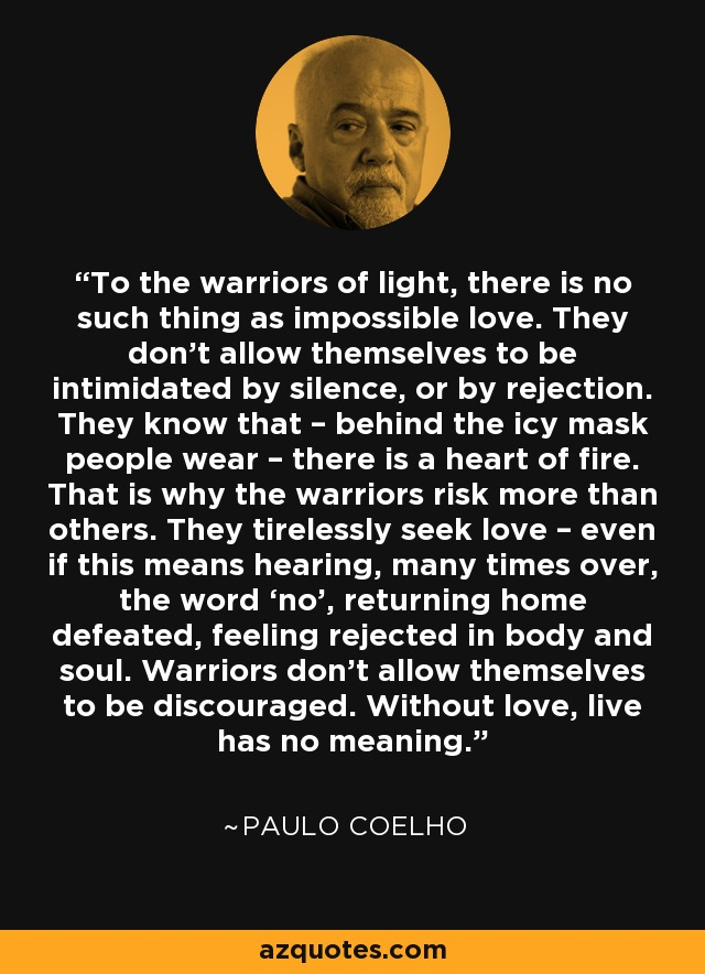 To the warriors of light, there is no such thing as impossible love. They don't allow themselves to be intimidated by silence, or by rejection. They know that – behind the icy mask people wear – there is a heart of fire. That is why the warriors risk more than others. They tirelessly seek love – even if this means hearing, many times over, the word 'no', returning home defeated, feeling rejected in body and soul. Warriors don't allow themselves to be discouraged. Without love, live has no meaning. - Paulo Coelho