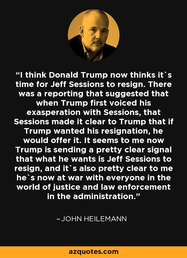 I think Donald Trump now thinks it`s time for Jeff Sessions to resign. There was a reporting that suggested that when Trump first voiced his exasperation with Sessions, that Sessions made it clear to Trump that if Trump wanted his resignation, he would offer it. It seems to me now Trump is sending a pretty clear signal that what he wants is Jeff Sessions to resign, and it`s also pretty clear to me he`s now at war with everyone in the world of justice and law enforcement in the administration. - John Heilemann