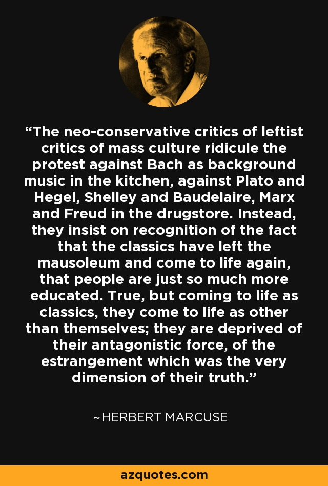 The neo-conservative critics of leftist critics of mass culture ridicule the protest against Bach as background music in the kitchen, against Plato and Hegel, Shelley and Baudelaire, Marx and Freud in the drugstore. Instead, they insist on recognition of the fact that the classics have left the mausoleum and come to life again, that people are just so much more educated. True, but coming to life as classics, they come to life as other than themselves; they are deprived of their antagonistic force, of the estrangement which was the very dimension of their truth. - Herbert Marcuse