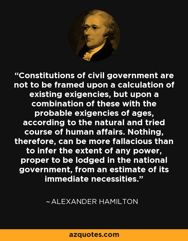 Constitutions of civil government are not to be framed upon a calculation of existing exigencies, but upon a combination of these with the probable exigencies of ages, according to the natural and tried course of human affairs. Nothing, therefore, can be more fallacious than to infer the extent of any power, proper to be lodged in the national government, from an estimate of its immediate necessities. - Alexander Hamilton