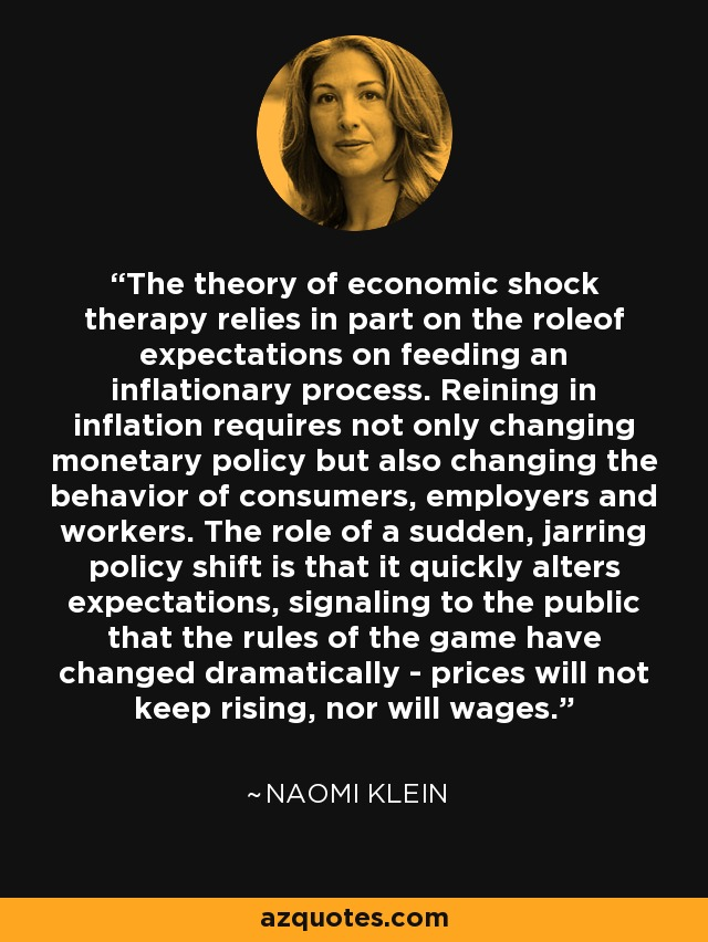 The theory of economic shock therapy relies in part on the roleof expectations on feeding an inflationary process. Reining in inflation requires not only changing monetary policy but also changing the behavior of consumers, employers and workers. The role of a sudden, jarring policy shift is that it quickly alters expectations, signaling to the public that the rules of the game have changed dramatically - prices will not keep rising, nor will wages. - Naomi Klein