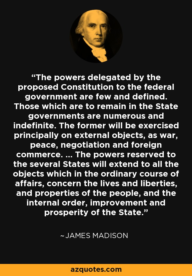 The powers delegated by the proposed Constitution to the federal government are few and defined. Those which are to remain in the State governments are numerous and indefinite. The former will be exercised principally on external objects, as war, peace, negotiation and foreign commerce. ... The powers reserved to the several States will extend to all the objects which in the ordinary course of affairs, concern the lives and liberties, and properties of the people, and the internal order, improvement and prosperity of the State. - James Madison