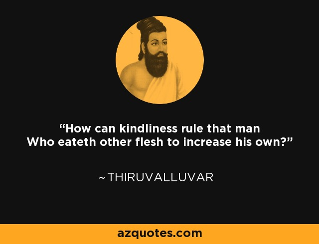 How can kindliness rule that man Who eateth other flesh to increase his own? - Thiruvalluvar