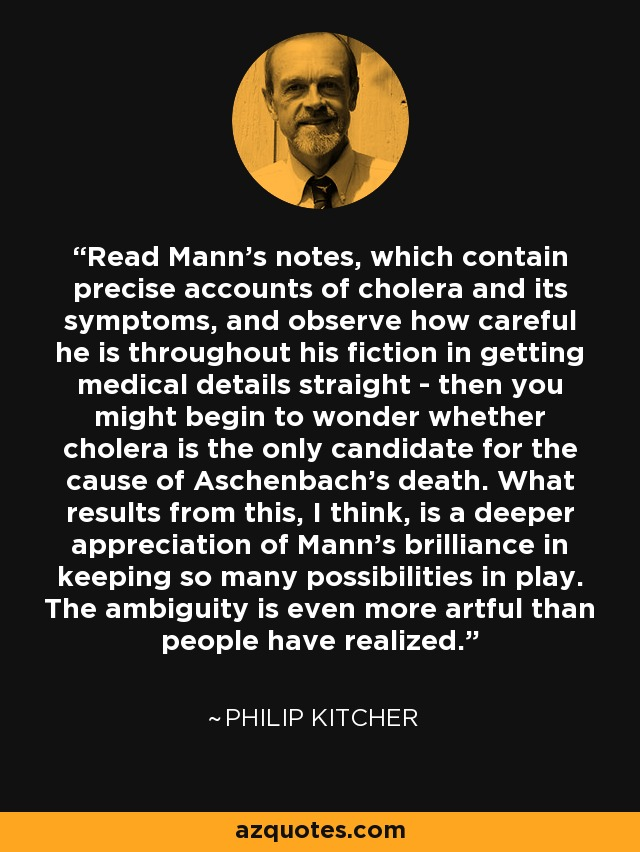 Read Mann's notes, which contain precise accounts of cholera and its symptoms, and observe how careful he is throughout his fiction in getting medical details straight - then you might begin to wonder whether cholera is the only candidate for the cause of Aschenbach's death. What results from this, I think, is a deeper appreciation of Mann's brilliance in keeping so many possibilities in play. The ambiguity is even more artful than people have realized. - Philip Kitcher