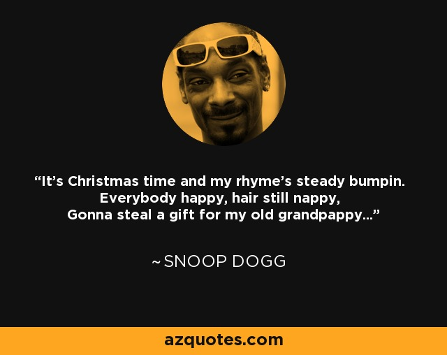 It's Christmas time and my rhyme's steady bumpin. Everybody happy, hair still nappy, Gonna steal a gift for my old grandpappy... - Snoop Dogg