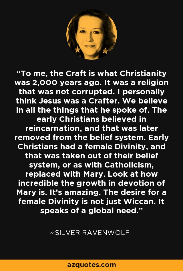 To me, the Craft is what Christianity was 2,000 years ago. It was a religion that was not corrupted. I personally think Jesus was a Crafter. We believe in all the things that he spoke of. The early Christians believed in reincarnation, and that was later removed from the belief system. Early Christians had a female Divinity, and that was taken out of their belief system, or as with Catholicism, replaced with Mary. Look at how incredible the growth in devotion of Mary is. It's amazing. The desire for a female Divinity is not just Wiccan. It speaks of a global need. - Silver RavenWolf