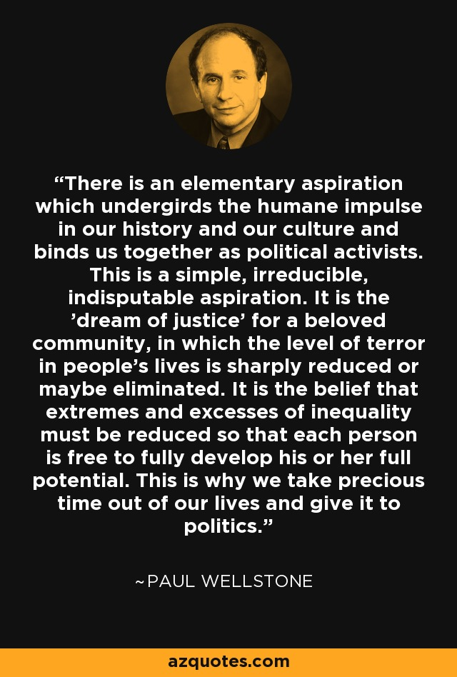 There is an elementary aspiration which undergirds the humane impulse in our history and our culture and binds us together as political activists. This is a simple, irreducible, indisputable aspiration. It is the 'dream of justice' for a beloved community, in which the level of terror in people's lives is sharply reduced or maybe eliminated. It is the belief that extremes and excesses of inequality must be reduced so that each person is free to fully develop his or her full potential. This is why we take precious time out of our lives and give it to politics. - Paul Wellstone
