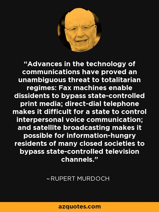 Advances in the technology of communications have proved an unambiguous threat to totalitarian regimes: Fax machines enable dissidents to bypass state-controlled print media; direct-dial telephone makes it difficult for a state to control interpersonal voice communication; and satellite broadcasting makes it possible for information-hungry residents of many closed societies to bypass state-controlled television channels. - Rupert Murdoch