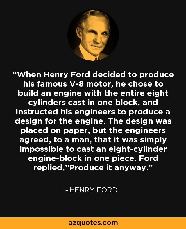 When Henry Ford decided to produce his famous V-8 motor, he chose to build an engine with the entire eight cylinders cast in one block, and instructed his engineers to produce a design for the engine. The design was placed on paper, but the engineers agreed, to a man, that it was simply impossible to cast an eight-cylinder engine-block in one piece. Ford replied,''Produce it anyway. - Henry Ford
