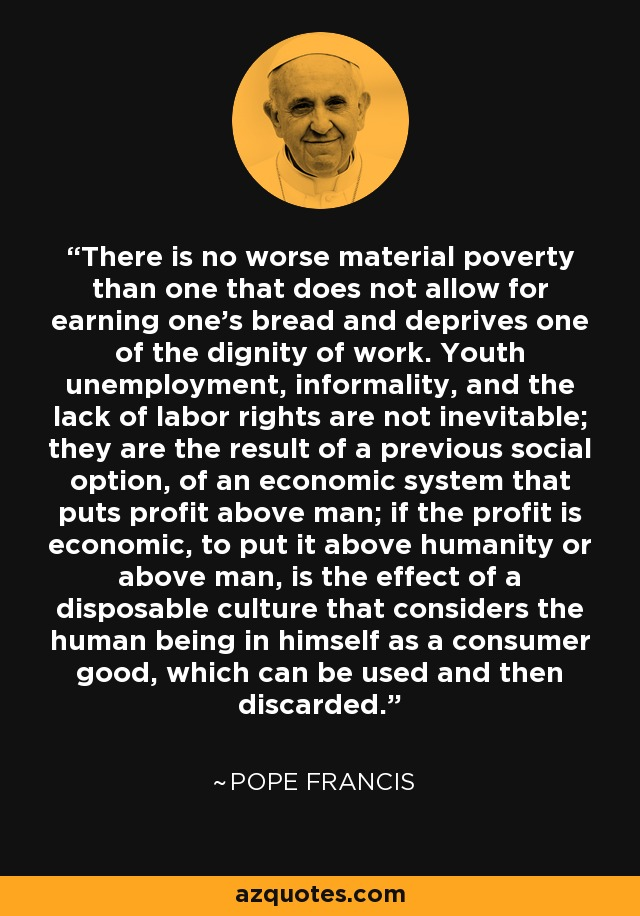There is no worse material poverty than one that does not allow for earning one's bread and deprives one of the dignity of work. Youth unemployment, informality, and the lack of labor rights are not inevitable; they are the result of a previous social option, of an economic system that puts profit above man; if the profit is economic, to put it above humanity or above man, is the effect of a disposable culture that considers the human being in himself as a consumer good, which can be used and then discarded. - Pope Francis