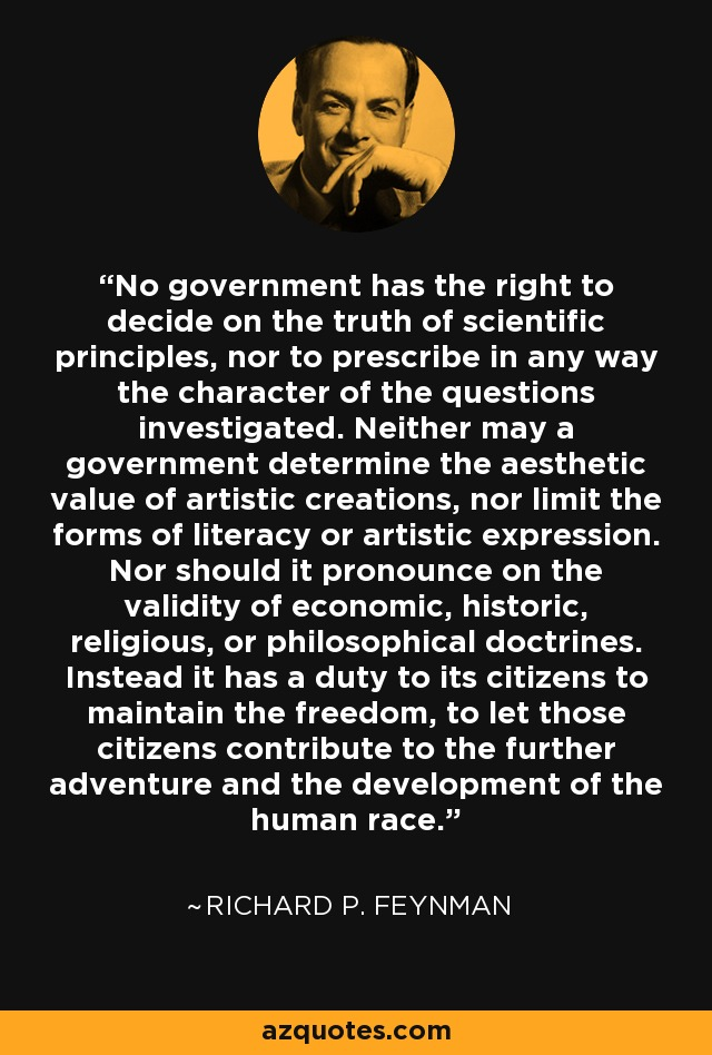 No government has the right to decide on the truth of scientific principles, nor to prescribe in any way the character of the questions investigated. Neither may a government determine the aesthetic value of artistic creations, nor limit the forms of literacy or artistic expression. Nor should it pronounce on the validity of economic, historic, religious, or philosophical doctrines. Instead it has a duty to its citizens to maintain the freedom, to let those citizens contribute to the further adventure and the development of the human race. - Richard P. Feynman