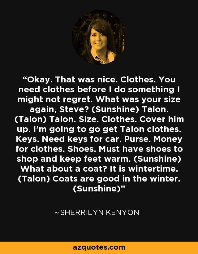 Okay. That was nice. Clothes. You need clothes before I do something I might not regret. What was your size again, Steve? (Sunshine) Talon. (Talon) Talon. Size. Clothes. Cover him up. I'm going to go get Talon clothes. Keys. Need keys for car. Purse. Money for clothes. Shoes. Must have shoes to shop and keep feet warm. (Sunshine) What about a coat? It is wintertime. (Talon) Coats are good in the winter. (Sunshine) - Sherrilyn Kenyon