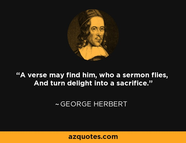 A verse may find him, who a sermon flies, And turn delight into a sacrifice. - George Herbert