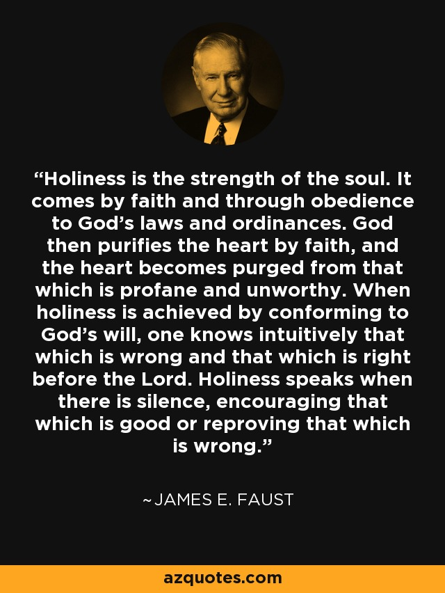 Holiness is the strength of the soul. It comes by faith and through obedience to God's laws and ordinances. God then purifies the heart by faith, and the heart becomes purged from that which is profane and unworthy. When holiness is achieved by conforming to God's will, one knows intuitively that which is wrong and that which is right before the Lord. Holiness speaks when there is silence, encouraging that which is good or reproving that which is wrong. - James E. Faust