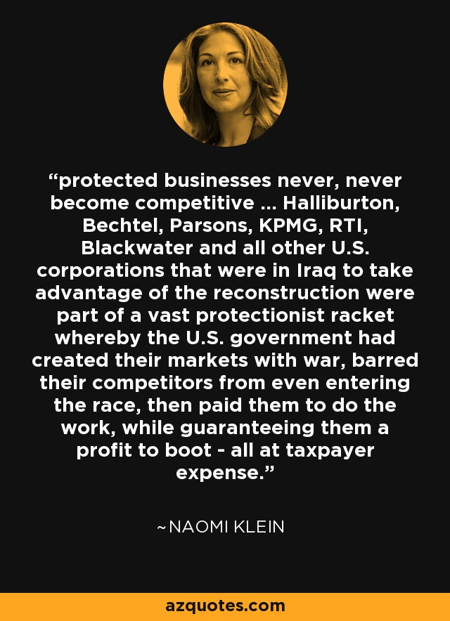 protected businesses never, never become competitive ... Halliburton, Bechtel, Parsons, KPMG, RTI, Blackwater and all other U.S. corporations that were in Iraq to take advantage of the reconstruction were part of a vast protectionist racket whereby the U.S. government had created their markets with war, barred their competitors from even entering the race, then paid them to do the work, while guaranteeing them a profit to boot - all at taxpayer expense. - Naomi Klein