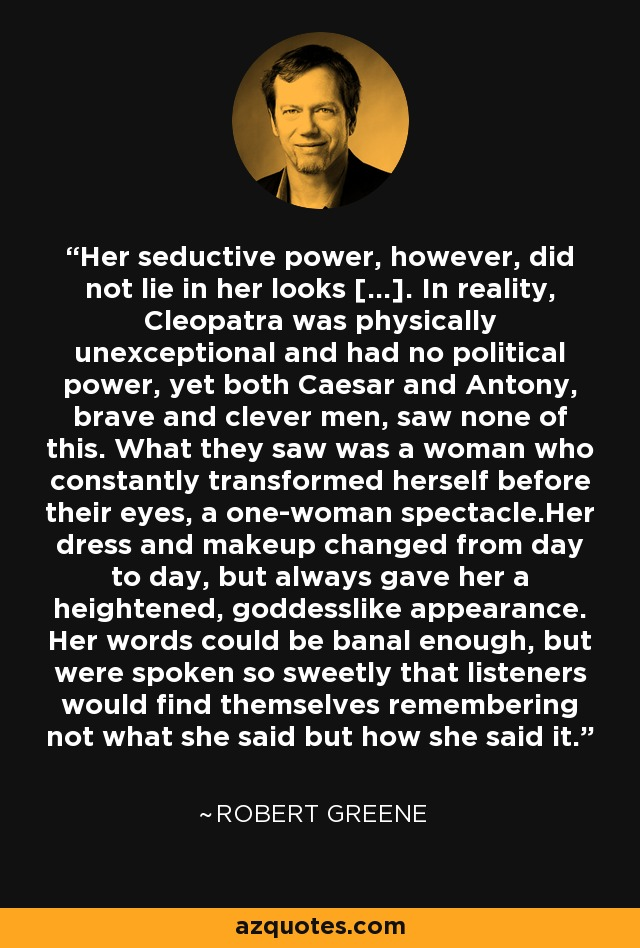 Her seductive power, however, did not lie in her looks [...]. In reality, Cleopatra was physically unexceptional and had no political power, yet both Caesar and Antony, brave and clever men, saw none of this. What they saw was a woman who constantly transformed herself before their eyes, a one-woman spectacle.Her dress and makeup changed from day to day, but always gave her a heightened, goddesslike appearance. Her words could be banal enough, but were spoken so sweetly that listeners would find themselves remembering not what she said but how she said it. - Robert Greene