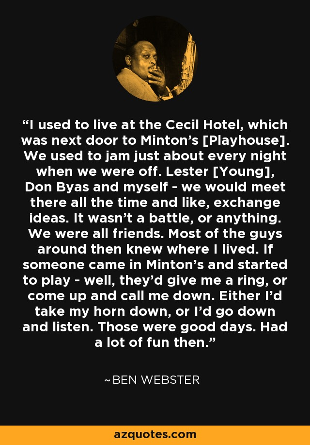 I used to live at the Cecil Hotel, which was next door to Minton's [Playhouse]. We used to jam just about every night when we were off. Lester [Young], Don Byas and myself - we would meet there all the time and like, exchange ideas. It wasn't a battle, or anything. We were all friends. Most of the guys around then knew where I lived. If someone came in Minton's and started to play - well, they'd give me a ring, or come up and call me down. Either I'd take my horn down, or I'd go down and listen. Those were good days. Had a lot of fun then. - Ben Webster