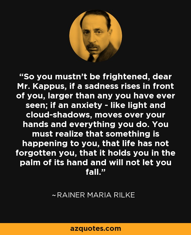 So you mustn't be frightened, dear Mr. Kappus, if a sadness rises in front of you, larger than any you have ever seen; if an anxiety - like light and cloud-shadows, moves over your hands and everything you do. You must realize that something is happening to you, that life has not forgotten you, that it holds you in the palm of its hand and will not let you fall. - Rainer Maria Rilke