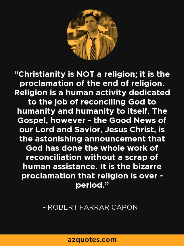 Christianity is NOT a religion; it is the proclamation of the end of religion. Religion is a human activity dedicated to the job of reconciling God to humanity and humanity to itself. The Gospel, however - the Good News of our Lord and Savior, Jesus Christ, is the astonishing announcement that God has done the whole work of reconciliation without a scrap of human assistance. It is the bizarre proclamation that religion is over - period. - Robert Farrar Capon