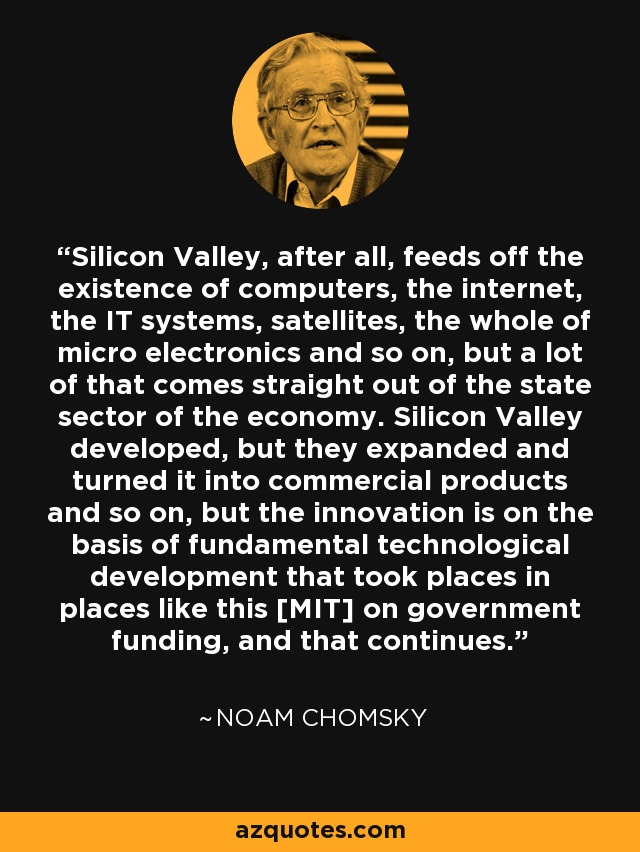 Silicon Valley, after all, feeds off the existence of computers, the internet, the IT systems, satellites, the whole of micro electronics and so on, but a lot of that comes straight out of the state sector of the economy. Silicon Valley developed, but they expanded and turned it into commercial products and so on, but the innovation is on the basis of fundamental technological development that took places in places like this [MIT] on government funding, and that continues. - Noam Chomsky