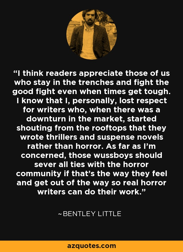 I think readers appreciate those of us who stay in the trenches and fight the good fight even when times get tough. I know that I, personally, lost respect for writers who, when there was a downturn in the market, started shouting from the rooftops that they wrote thrillers and suspense novels rather than horror. As far as I'm concerned, those wussboys should sever all ties with the horror community if that's the way they feel and get out of the way so real horror writers can do their work. - Bentley Little