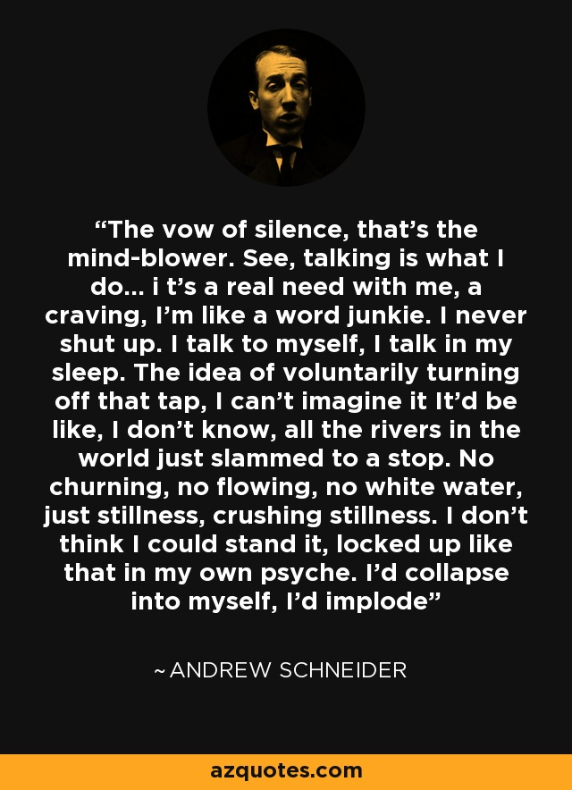 The vow of silence, that's the mind-blower. See, talking is what I do... i t's a real need with me, a craving, I'm like a word junkie. I never shut up. I talk to myself, I talk in my sleep. The idea of voluntarily turning off that tap, I can't imagine it It'd be like, I don't know, all the rivers in the world just slammed to a stop. No churning, no flowing, no white water, just stillness, crushing stillness. I don't think I could stand it, locked up like that in my own psyche. I'd collapse into myself, I'd implode - Andrew Schneider