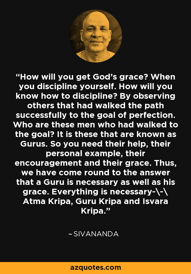 How will you get God's grace? When you discipline yourself. How will you know how to discipline? By observing others that had walked the path successfully to the goal of perfection. Who are these men who had walked to the goal? It is these that are known as Gurus. So you need their help, their personal example, their encouragement and their grace. Thus, we have come round to the answer that a Guru is necessary as well as his grace. Everything is necessary-\-\ Atma Kripa, Guru Kripa and Isvara Kripa. - Sivananda