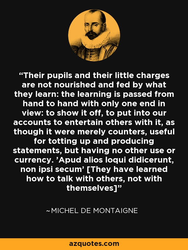 Their pupils and their little charges are not nourished and fed by what they learn: the learning is passed from hand to hand with only one end in view: to show it off, to put into our accounts to entertain others with it, as though it were merely counters, useful for totting up and producing statements, but having no other use or currency. 'Apud alios loqui didicerunt, non ipsi secum' [They have learned how to talk with others, not with themselves] - Michel de Montaigne