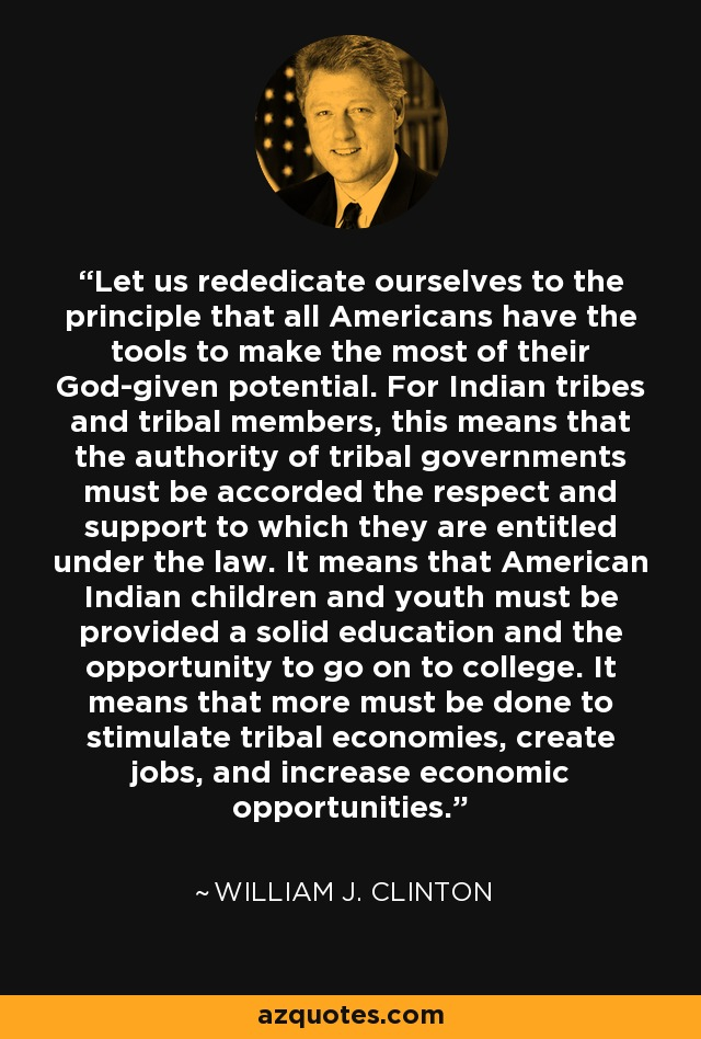Let us rededicate ourselves to the principle that all Americans have the tools to make the most of their God-given potential. For Indian tribes and tribal members, this means that the authority of tribal governments must be accorded the respect and support to which they are entitled under the law. It means that American Indian children and youth must be provided a solid education and the opportunity to go on to college. It means that more must be done to stimulate tribal economies, create jobs, and increase economic opportunities. - William J. Clinton