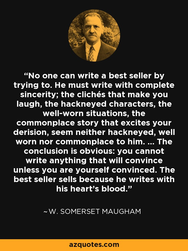 No one can write a best seller by trying to. He must write with complete sincerity; the clichés that make you laugh, the hackneyed characters, the well-worn situations, the commonplace story that excites your derision, seem neither hackneyed, well worn nor commonplace to him. ... The conclusion is obvious: you cannot write anything that will convince unless you are yourself convinced. The best seller sells because he writes with his heart's blood. - W. Somerset Maugham