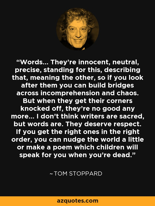 Words... They're innocent, neutral, precise, standing for this, describing that, meaning the other, so if you look after them you can build bridges across incomprehension and chaos. But when they get their corners knocked off, they're no good any more... I don't think writers are sacred, but words are. They deserve respect. If you get the right ones in the right order, you can nudge the world a little or make a poem which children will speak for you when you're dead. - Tom Stoppard
