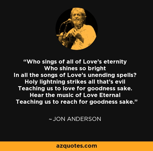Who sings of all of Love's eternity Who shines so bright In all the songs of Love's unending spells? Holy lightning strikes all that's evil Teaching us to love for goodness sake. Hear the music of Love Eternal Teaching us to reach for goodness sake. - Jon Anderson