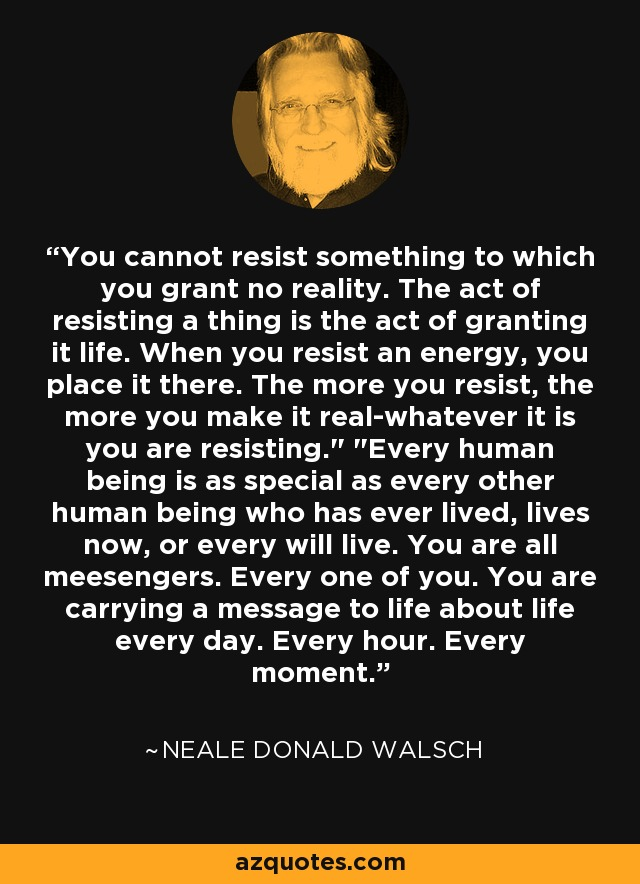 You cannot resist something to which you grant no reality. The act of resisting a thing is the act of granting it life. When you resist an energy, you place it there. The more you resist, the more you make it real-whatever it is you are resisting.