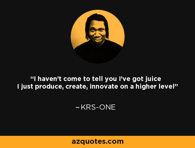 I haven't come to tell you I've got juice I just produce, create, innovate on a higher level - KRS-One