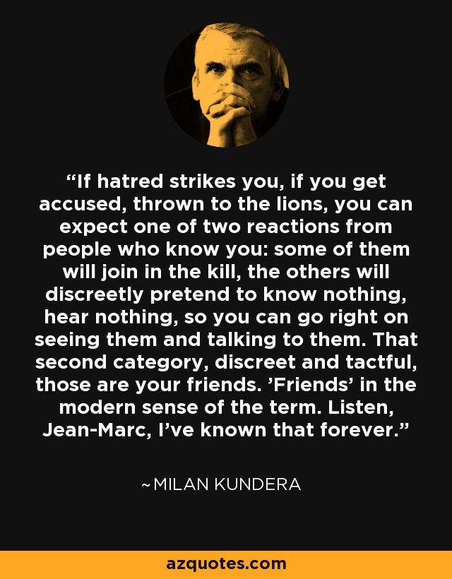 If hatred strikes you, if you get accused, thrown to the lions, you can expect one of two reactions from people who know you: some of them will join in the kill, the others will discreetly pretend to know nothing, hear nothing, so you can go right on seeing them and talking to them. That second category, discreet and tactful, those are your friends. 'Friends' in the modern sense of the term. Listen, Jean-Marc, I've known that forever. - Milan Kundera