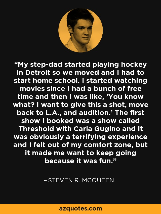 My step-dad started playing hockey in Detroit so we moved and I had to start home school. I started watching movies since I had a bunch of free time and then I was like, 'You know what? I want to give this a shot, move back to L.A., and audition.' The first show I booked was a show called Threshold with Carla Gugino and it was obviously a terrifying experience and I felt out of my comfort zone, but it made me want to keep going because it was fun. - Steven R. McQueen