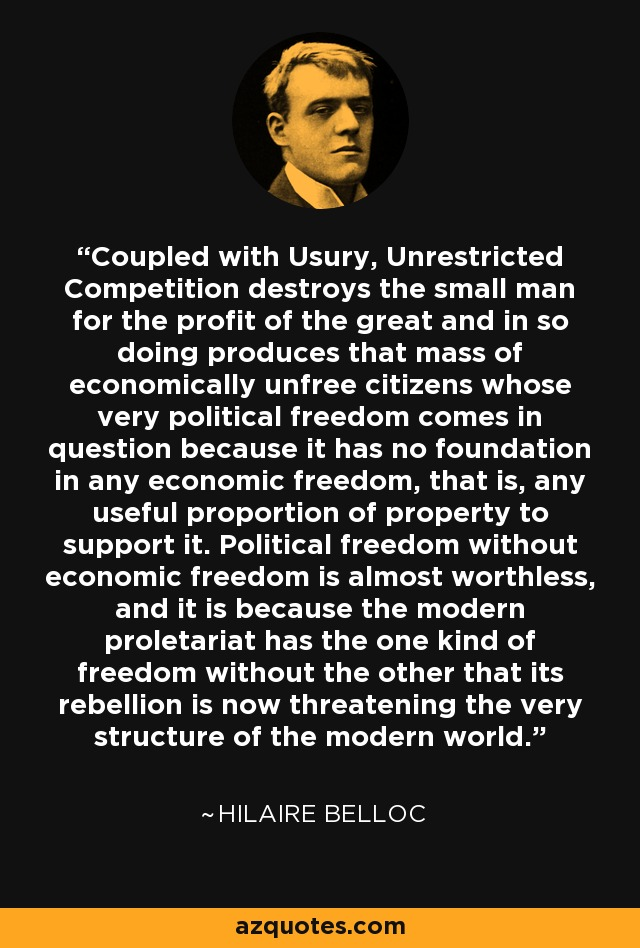 Coupled with Usury, Unrestricted Competition destroys the small man for the profit of the great and in so doing produces that mass of economically unfree citizens whose very political freedom comes in question because it has no foundation in any economic freedom, that is, any useful proportion of property to support it. Political freedom without economic freedom is almost worthless, and it is because the modern proletariat has the one kind of freedom without the other that its rebellion is now threatening the very structure of the modern world. - Hilaire Belloc