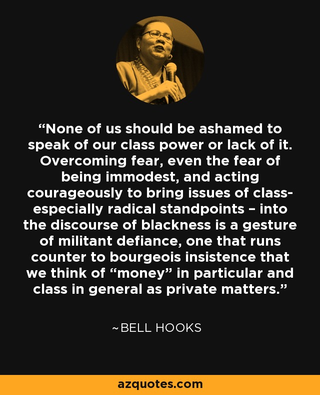 "None of us should be ashamed to speak of our class power or lack of it. Overcoming fear, even the fear of being immodest, and acting courageously to bring issues of class- especially radical standpoints – into the discourse of blackness is a gesture of militant defiance, one that runs counter to bourgeois insistence that we think of ""money"" in particular and class in general as private matters. - Bell Hooks"