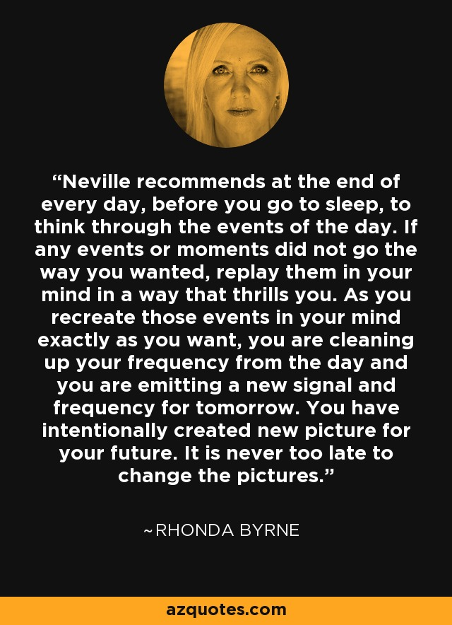 Neville recommends at the end of every day, before you go to sleep, to think through the events of the day. If any events or moments did not go the way you wanted, replay them in your mind in a way that thrills you. As you recreate those events in your mind exactly as you want, you are cleaning up your frequency from the day and you are emitting a new signal and frequency for tomorrow. You have intentionally created new picture for your future. It is never too late to change the pictures. - Rhonda Byrne