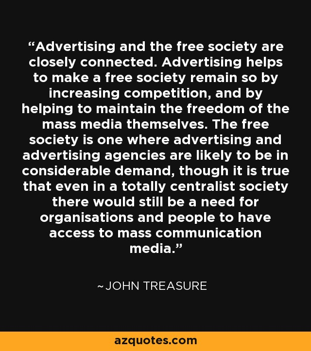 Advertising and the free society are closely connected. Advertising helps to make a free society remain so by increasing competition, and by helping to maintain the freedom of the mass media themselves. The free society is one where advertising and advertising agencies are likely to be in considerable demand, though it is true that even in a totally centralist society there would still be a need for organisations and people to have access to mass communication media. - John Treasure