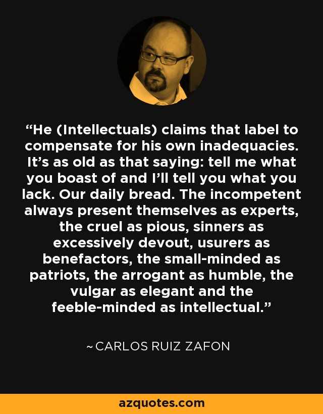 He (Intellectuals) claims that label to compensate for his own inadequacies. It's as old as that saying: tell me what you boast of and I'll tell you what you lack. Our daily bread. The incompetent always present themselves as experts, the cruel as pious, sinners as excessively devout, usurers as benefactors, the small-minded as patriots, the arrogant as humble, the vulgar as elegant and the feeble-minded as intellectual. - Carlos Ruiz Zafon