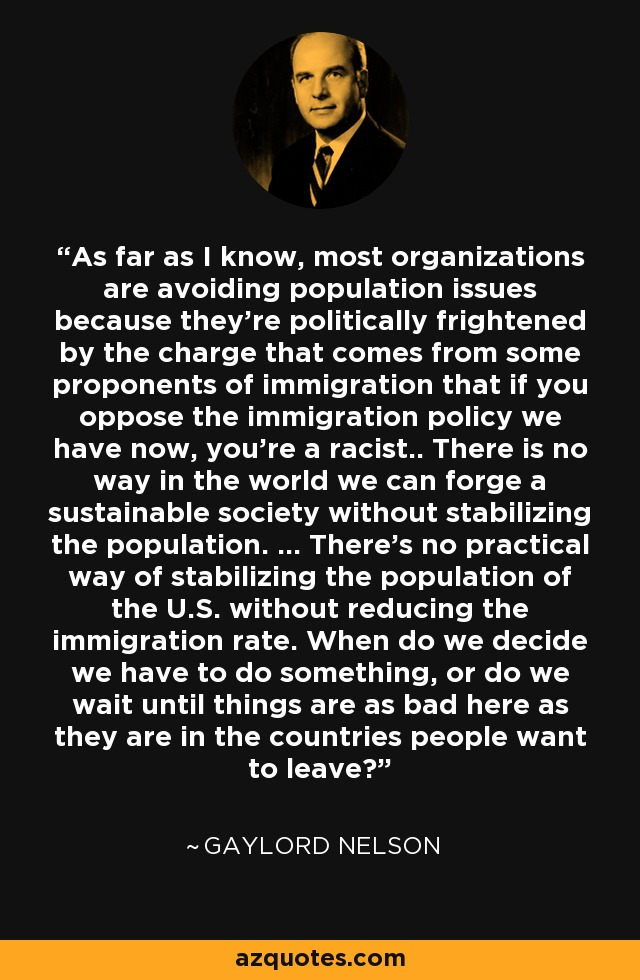 As far as I know, most organizations are avoiding population issues because they're politically frightened by the charge that comes from some proponents of immigration that if you oppose the immigration policy we have now, you're a racist.. There is no way in the world we can forge a sustainable society without stabilizing the population. ... There's no practical way of stabilizing the population of the U.S. without reducing the immigration rate. When do we decide we have to do something, or do we wait until things are as bad here as they are in the countries people want to leave? - Gaylord Nelson