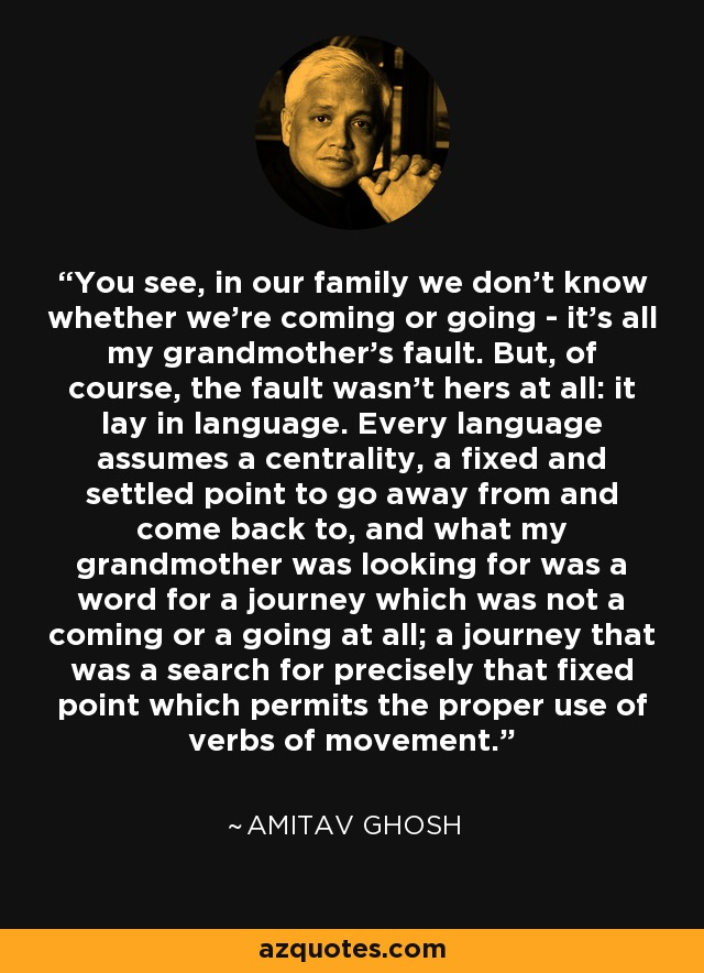 You see, in our family we don't know whether we're coming or going - it's all my grandmother's fault. But, of course, the fault wasn't hers at all: it lay in language. Every language assumes a centrality, a fixed and settled point to go away from and come back to, and what my grandmother was looking for was a word for a journey which was not a coming or a going at all; a journey that was a search for precisely that fixed point which permits the proper use of verbs of movement. - Amitav Ghosh