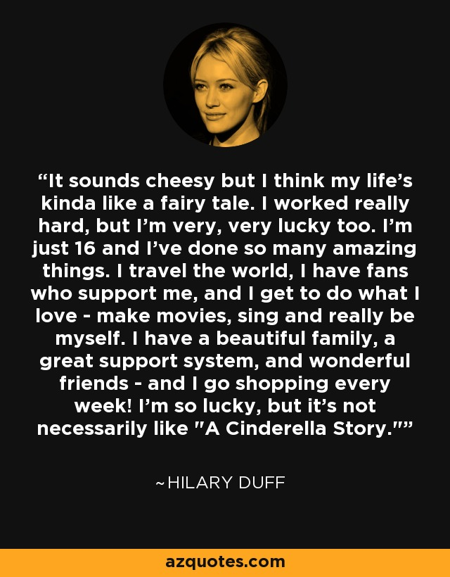 It sounds cheesy but I think my life's kinda like a fairy tale. I worked really hard, but I'm very, very lucky too. I'm just 16 and I've done so many amazing things. I travel the world, I have fans who support me, and I get to do what I love - make movies, sing and really be myself. I have a beautiful family, a great support system, and wonderful friends - and I go shopping every week! I'm so lucky, but it's not necessarily like