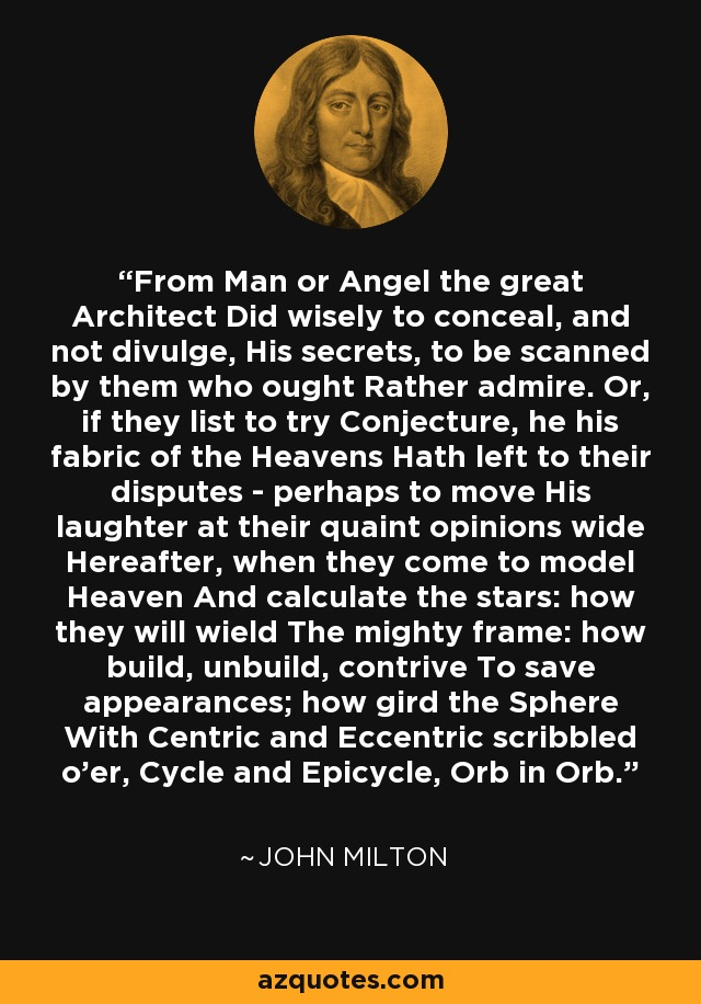 From Man or Angel the great Architect Did wisely to conceal, and not divulge, His secrets, to be scanned by them who ought Rather admire. Or, if they list to try Conjecture, he his fabric of the Heavens Hath left to their disputes - perhaps to move His laughter at their quaint opinions wide Hereafter, when they come to model Heaven And calculate the stars: how they will wield The mighty frame: how build, unbuild, contrive To save appearances; how gird the Sphere With Centric and Eccentric scribbled o'er, Cycle and Epicycle, Orb in Orb. - John Milton