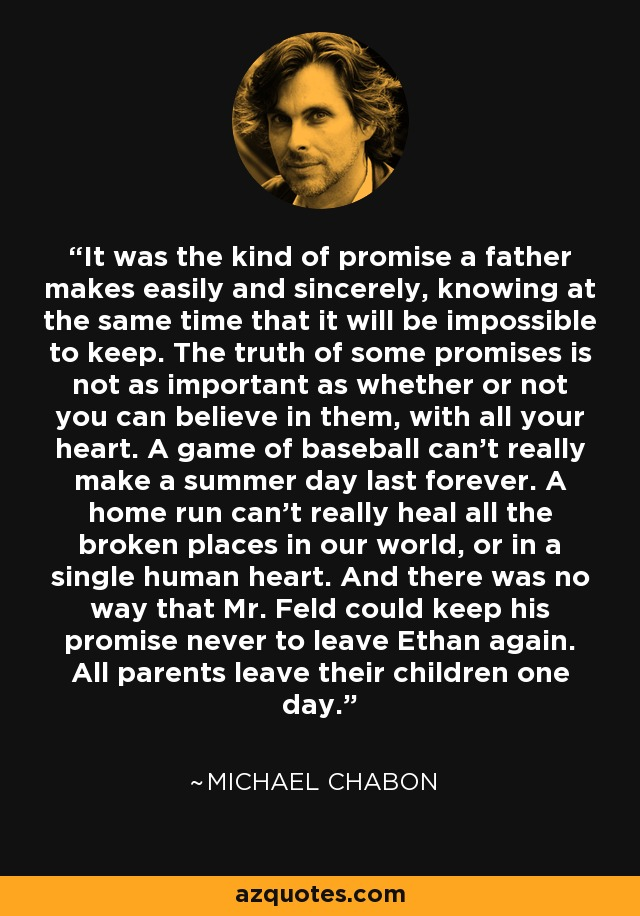 It was the kind of promise a father makes easily and sincerely, knowing at the same time that it will be impossible to keep. The truth of some promises is not as important as whether or not you can believe in them, with all your heart. A game of baseball can't really make a summer day last forever. A home run can't really heal all the broken places in our world, or in a single human heart. And there was no way that Mr. Feld could keep his promise never to leave Ethan again. All parents leave their children one day. - Michael Chabon