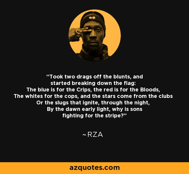 Took two drags off the blunts, and started breaking down the flag: The blue is for the Crips, the red is for the Bloods, The whites for the cops, and the stars come from the clubs Or the slugs that ignite, through the night, By the dawn early light, why is sons fighting for the stripe? - RZA