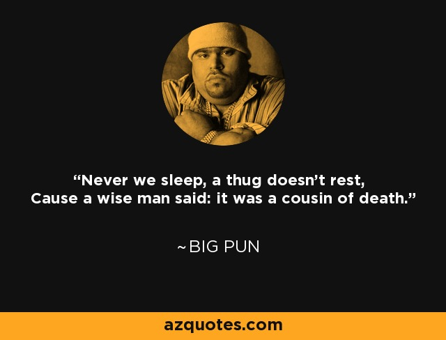 Never we sleep, a thug doesn't rest, Cause a wise man said: it was a cousin of death. - Big Pun